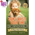 【中商海外直订】Don't Waste Your Time Homeschooling: 72 Things I Wi