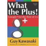 What the Plus!: Google+ for the Rest of Us Guy Kawasaki McG