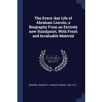 The Every-day Life of Abraham Lincoln; a Biography