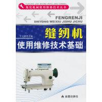 缝纫机使用维修技术基础・服装机械使用维修技术丛书